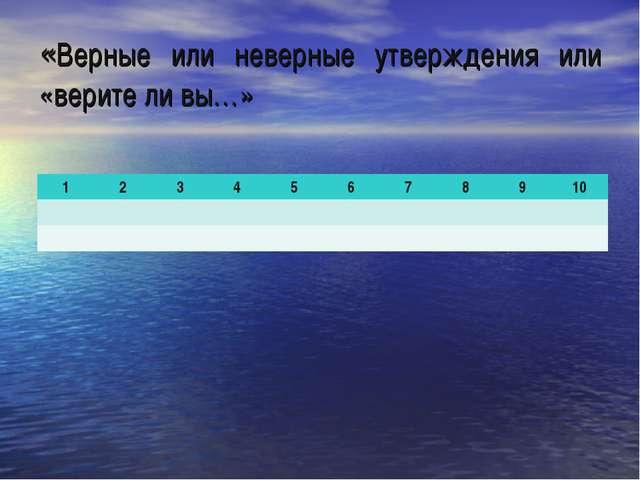 «Верные или неверные утверждения или «верите ли вы…» 12345678910...