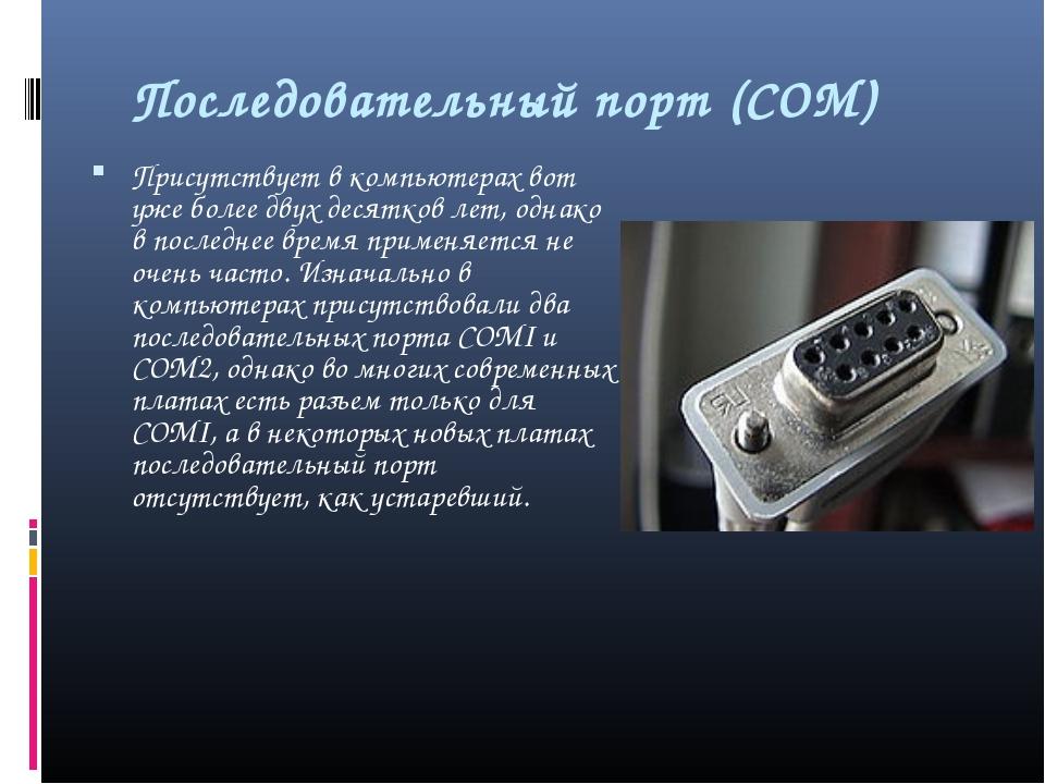 Последовательный порт (СОМ) Присутствует в компьютерах вот уже более двух де...