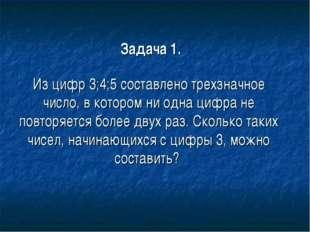 Задача 1. Из цифр 3;4;5 составлено трехзначное число, в котором ни одна цифр