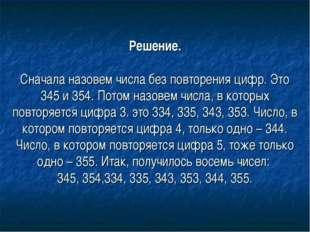 Решение. Сначала назовем числа без повторения цифр. Это 345 и 354. Потом назо