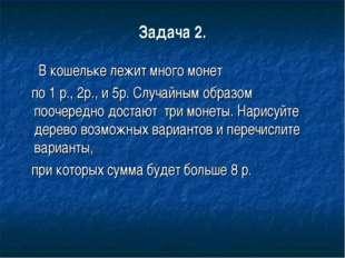 Задача 2. В кошельке лежит много монет по 1 р., 2р., и 5р. Случайным образом