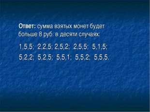 Ответ: сумма взятых монет будет больше 8 руб. в десяти случаях: 1,5,5; 2,2,5;