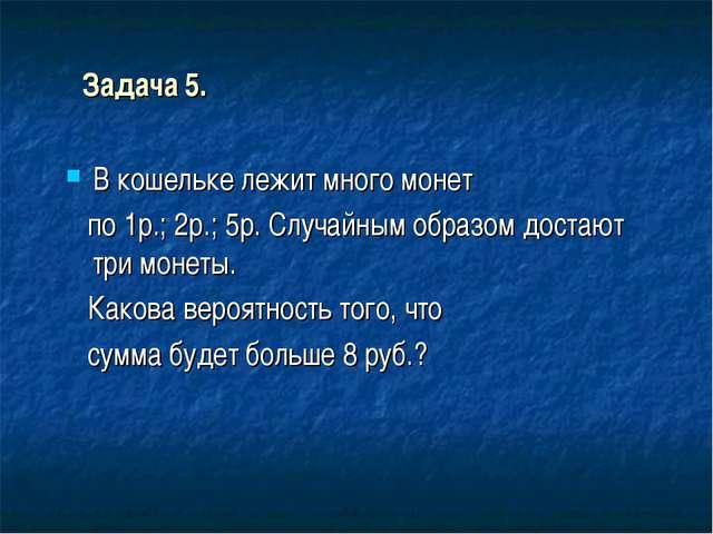 Задача 5. В кошельке лежит много монет по 1р.; 2р.; 5р. Случайным образом дос...
