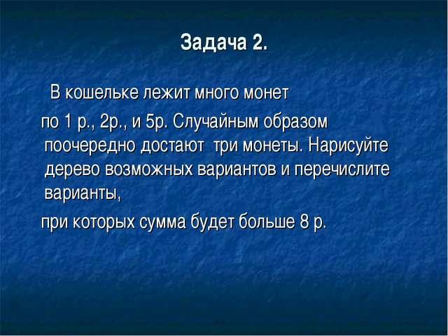 Задача 2. В кошельке лежит много монет по 1 р., 2р., и 5р. Случайным образом...