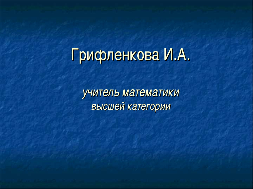 Грифленкова И.А. учитель математики высшей категории