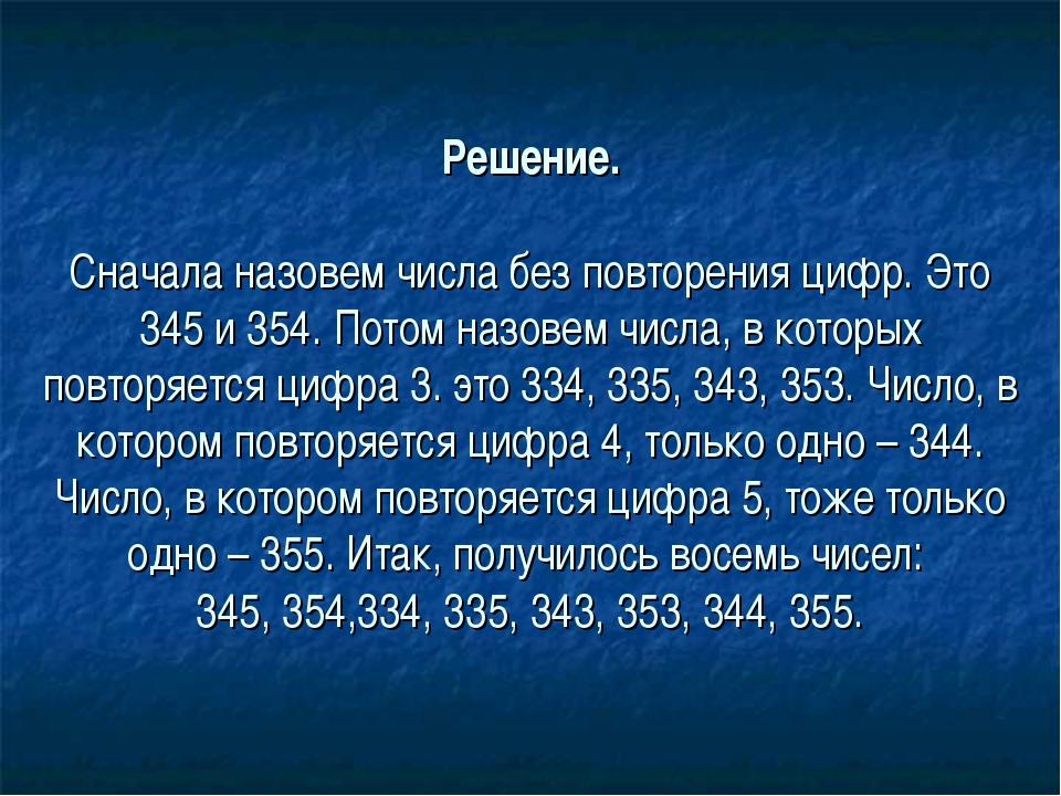 Решение. Сначала назовем числа без повторения цифр. Это 345 и 354. Потом назо...