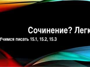 Сочинение? Легко! Учимся писать 15.1, 15.2, 15.3