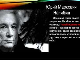 Юрий Маркович Нагибин Основной темой своего творчества Нагибин назвал однажд