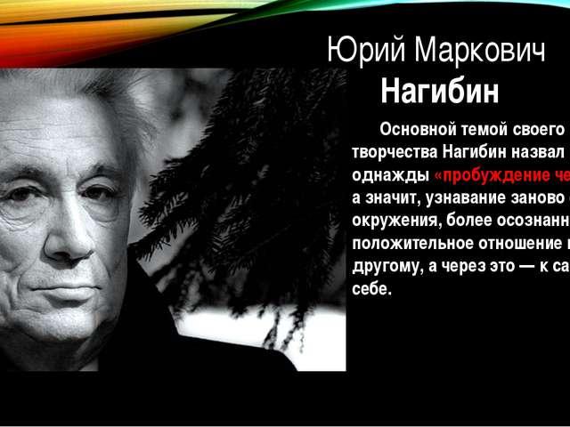 Юрий Маркович Нагибин Основной темой своего творчества Нагибин назвал однажд...