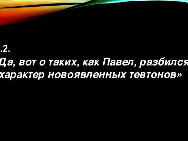 15.2. «Да, вот о таких, как Павел, разбился характер новоявленных тевтонов»