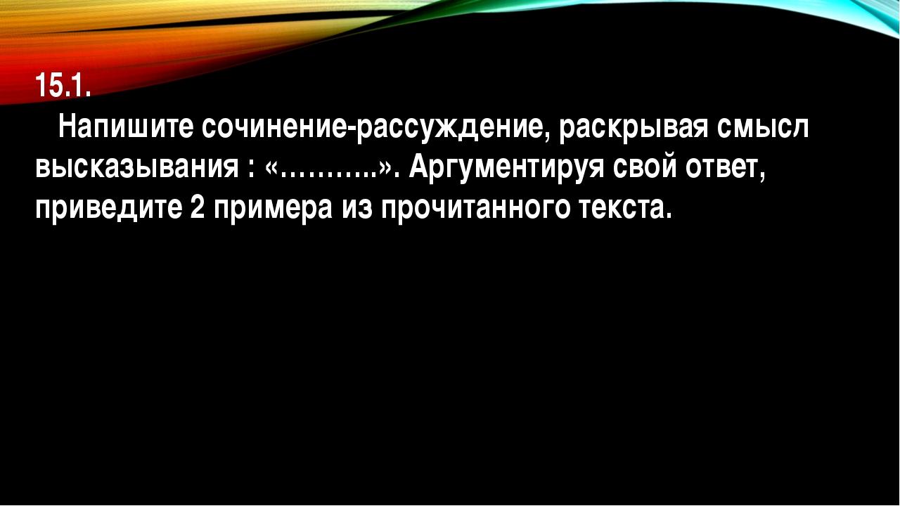 15.1. Напишите сочинение-рассуждение, раскрывая смысл высказывания : «………..»....