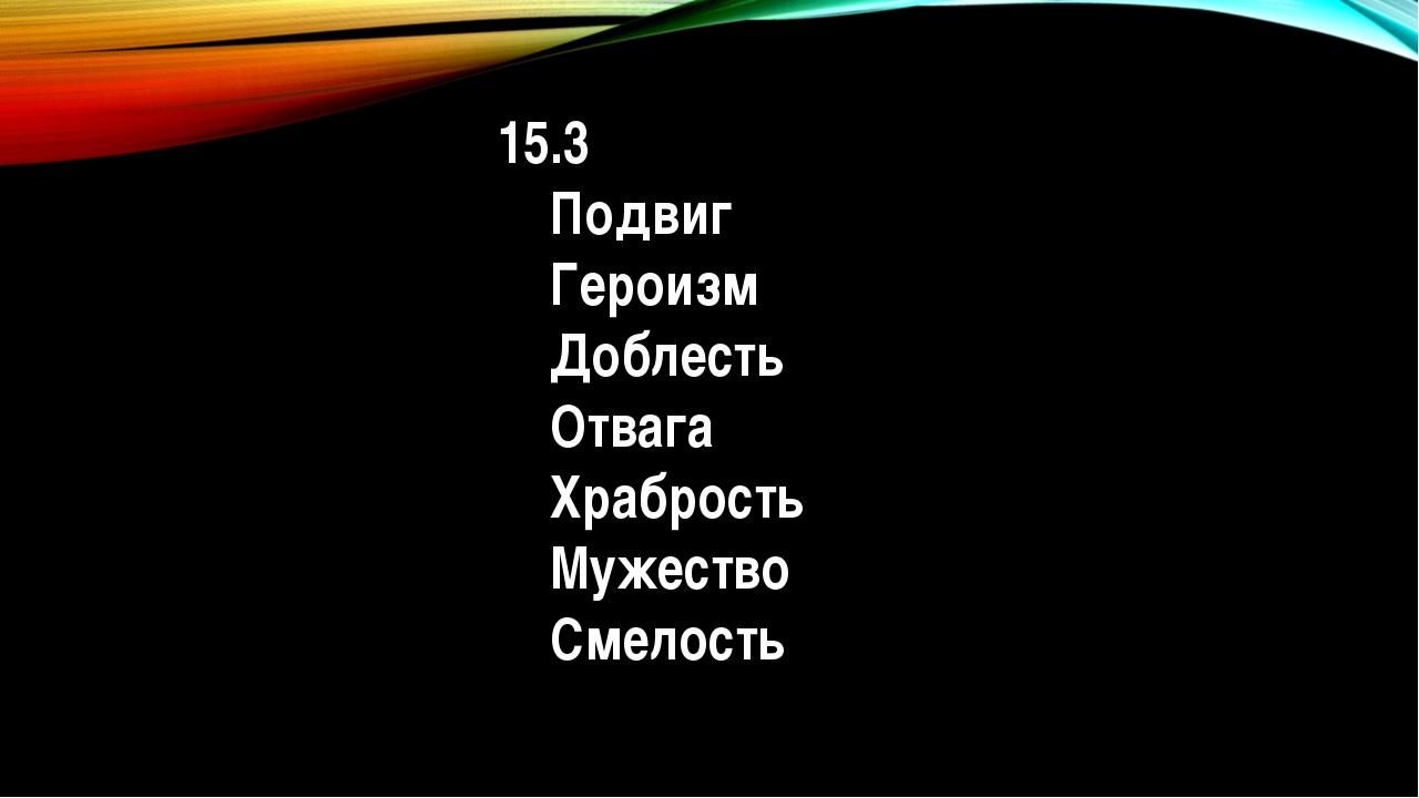 15.3 Подвиг Героизм Доблесть Отвага Храбрость Мужество Смелость