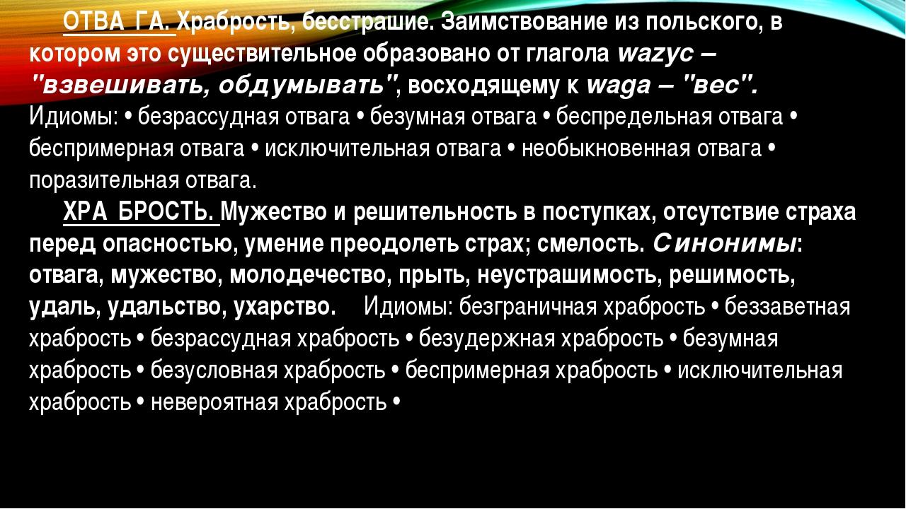 ОТВА́ГА. Храбрость, бесстрашие. Заимствование из польского, в котором это су...
