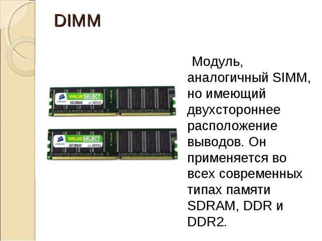 DIMM Модуль, аналогичный SIMM, но имеющий двухстороннее расположение выводов...