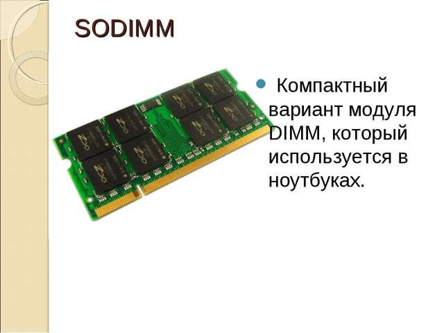 SODIMM Компактный вариант модуля DIMM, который используется в ноутбуках.
