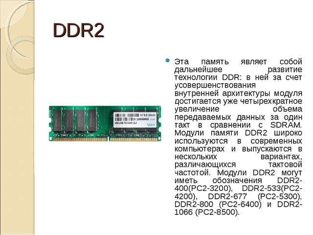 DDR2 Эта память являет собой дальнейшее развитие технологии DDR: в ней за сче...