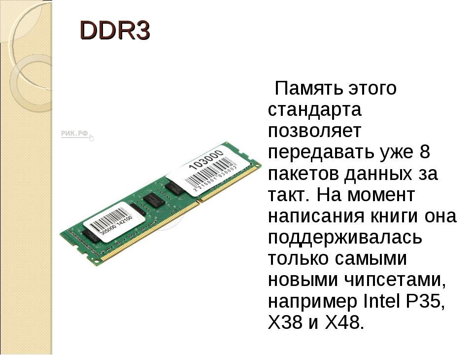 DDR3 Память этого стандарта позволяет передавать уже 8 пакетов данных за так...