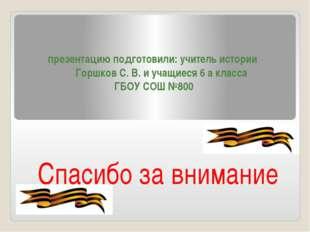 презентацию подготовили: учитель истории Горшков С. В. и учащиеся 6 а класса
