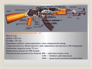 Технические характеристики АК – 47: Масса: 4 кг. Длина: 1285 мм. Калибр: 7,62