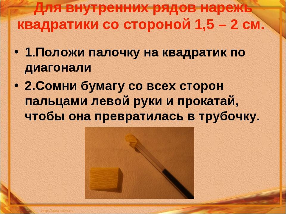 Для внутренних рядов нарежь квадратики со стороной 1,5 – 2 см. 1.Положи палоч...