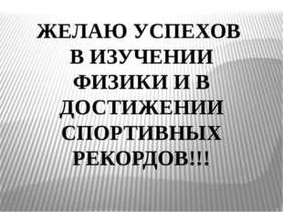 ЖЕЛАЮ УСПЕХОВ В ИЗУЧЕНИИ ФИЗИКИ И В ДОСТИЖЕНИИ СПОРТИВНЫХ РЕКОРДОВ!!!