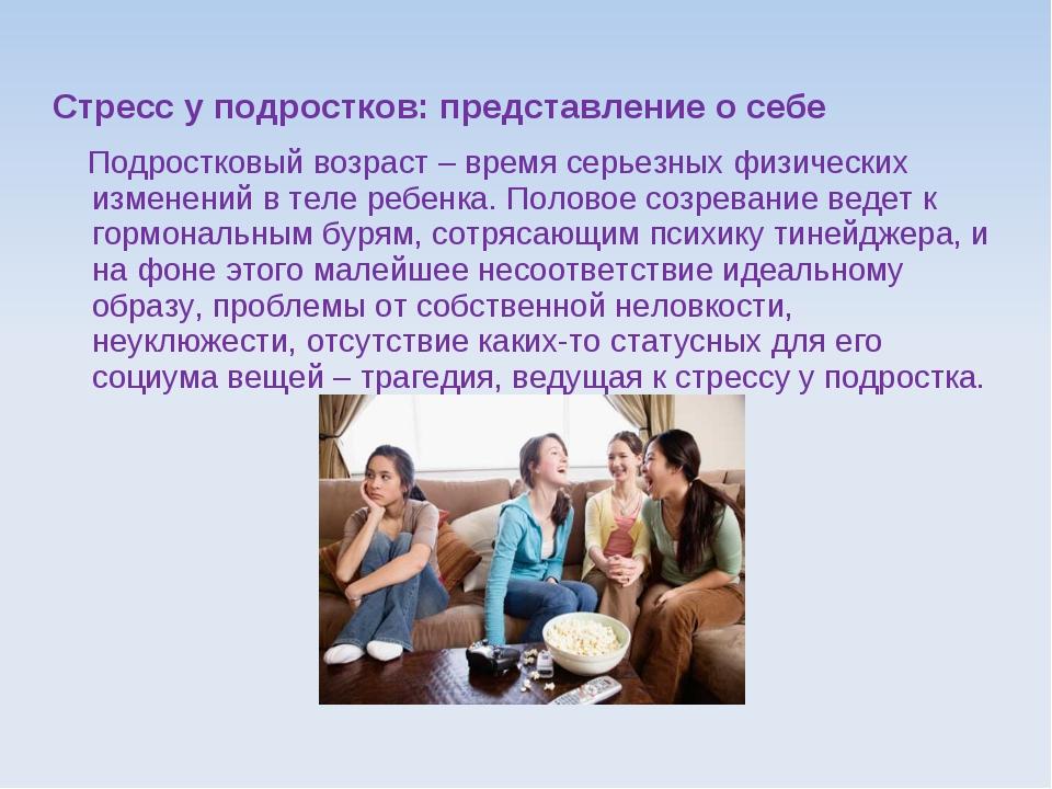 Стресс у подростков: представление о себе Подростковый возраст – время серьез...