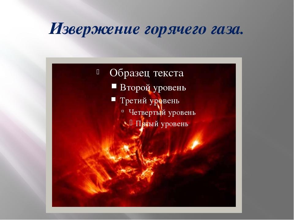 Извержение горячего газа.