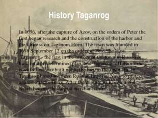 History Taganrog In 1696, after the capture of Azov, on the orders of Peter t