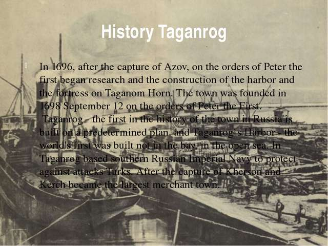 History Taganrog In 1696, after the capture of Azov, on the orders of Peter t...
