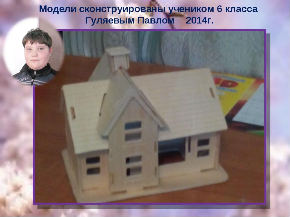 Модели сконструированы учеником 6 класса Гуляевым Павлом 2014г.