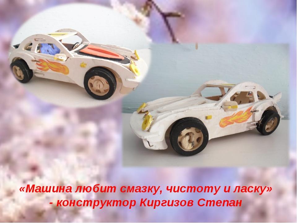 «Машина любит смазку, чистоту и ласку» - конструктор Киргизов Степан