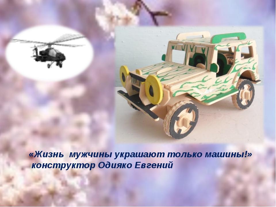 «Жизнь мужчины украшают только машины!» конструктор Одияко Евгений