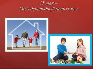 15 мая – Международный день семьи.