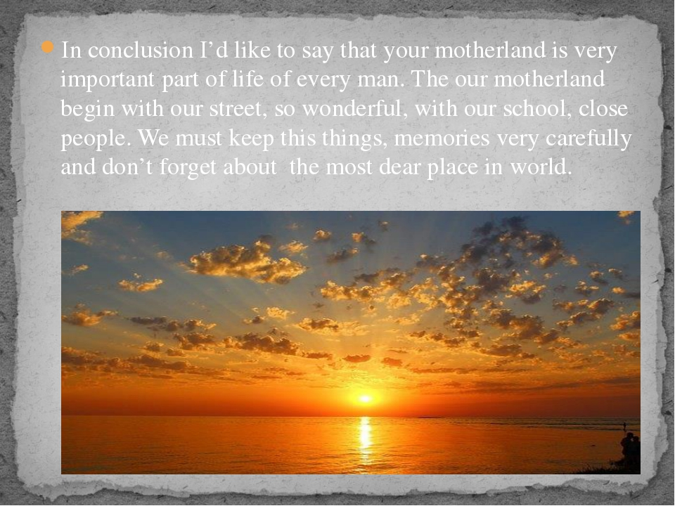 In conclusion I'd like to say that your motherland is very important part of...