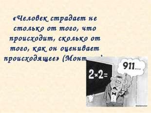 «Человек страдает не столько от того, что происходит, сколько от того, как он