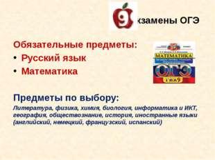 Экзамены ОГЭ Обязательные предметы: Русский язык Математика Предметы по выбор