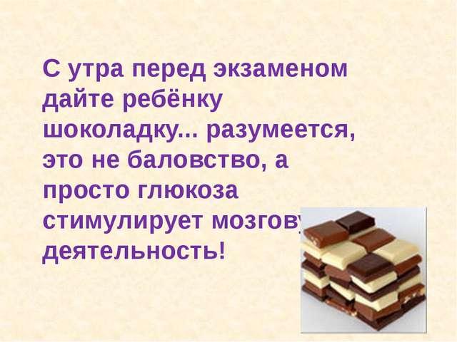 С утра перед экзаменом дайте ребёнку шоколадку... разумеется, это не баловств...