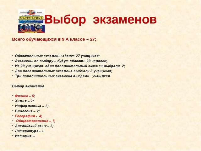 Выбор экзаменов Всего обучающихся в 9 А классе – 27; Обязательные экзамены сд...