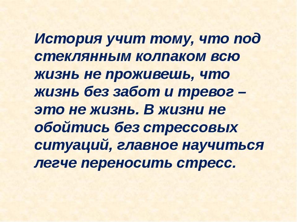 История учит тому, что под стеклянным колпаком всю жизнь не проживешь, что жи...