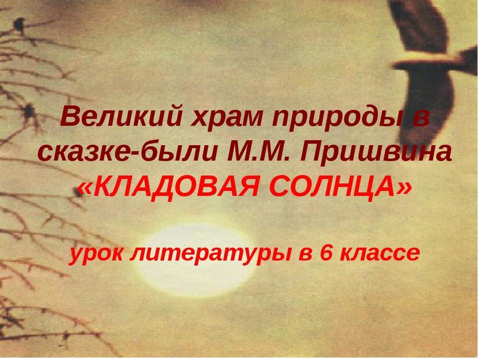 Великий храм природы в сказке-были М.М. Пришвина «КЛАДОВАЯ СОЛНЦА» урок литер...