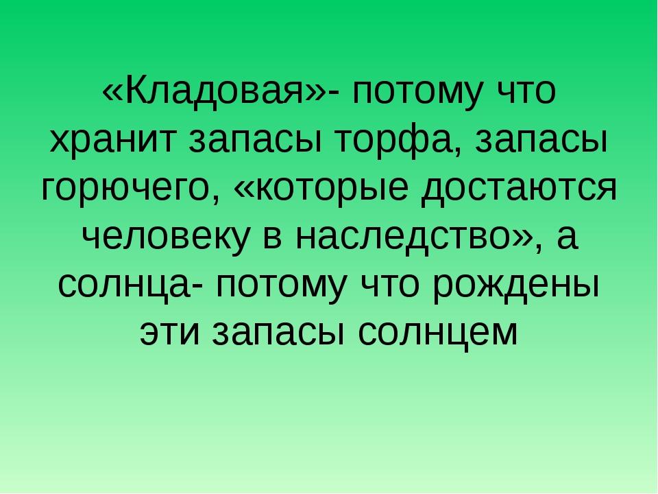 «Кладовая»- потому что хранит запасы торфа, запасы горючего, «которые достают...