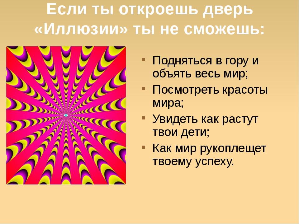 Если ты откроешь дверь «Иллюзии» ты не сможешь: Подняться в гору и объять вес...
