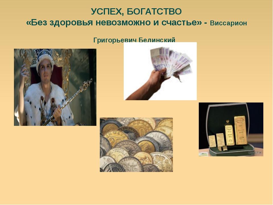 УСПЕХ, БОГАТСТВО «Без здоровья невозможно и счастье» - Виссарион Григорьевич...