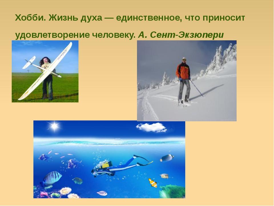 Хобби. Жизнь духа — единственное, что приносит удовлетворение человеку.А. Се...