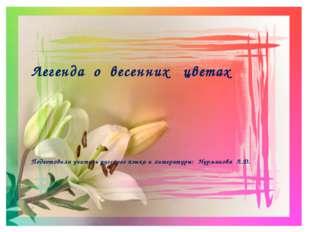 Легенда о весенних цветах Подготовила учитель русского языка и литературы: Н