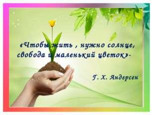 «Чтобы жить , нужно солнце, свобода и маленький цветок»- Г. Х. Андерсен