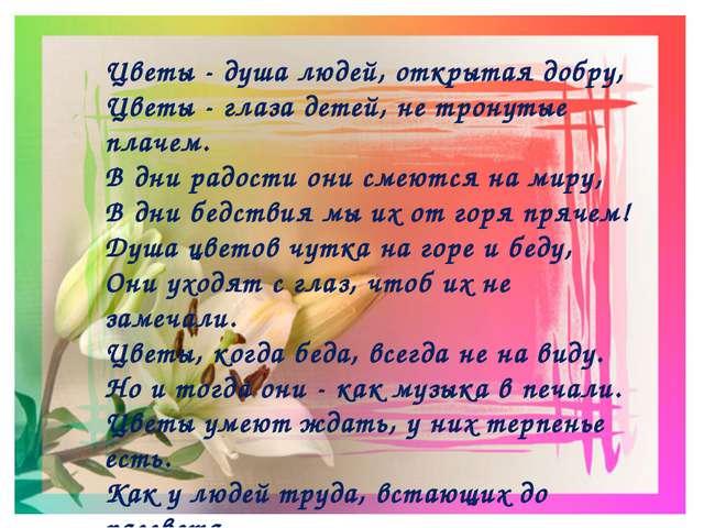 Цветы - душа людей, открытая добру, Цветы - глаза детей, не тронутые плачем....