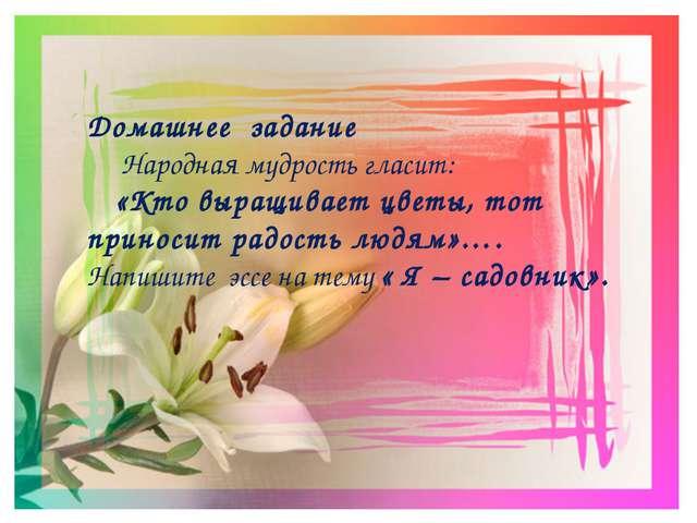 Домашнее задание Народная мудрость гласит: «Кто выращивает цветы, тот приноси...
