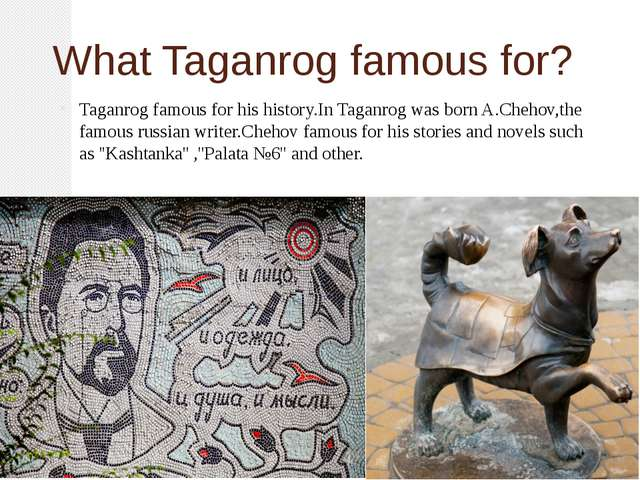 What Taganrog famous for? Taganrog famous for his history.In Taganrog was bor...