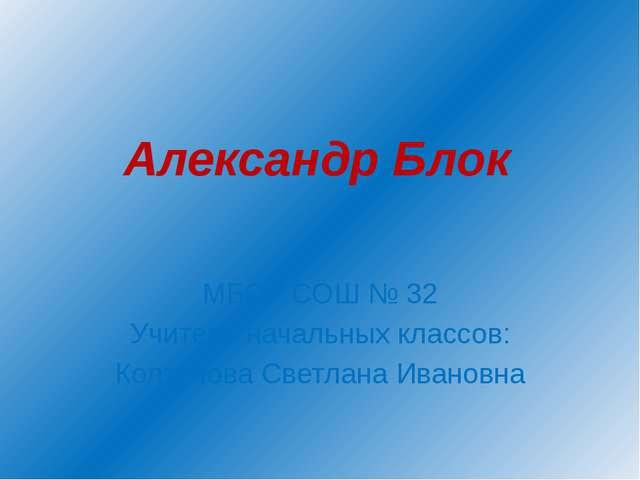 Александр Блок МБОУ СОШ № 32 Учитель начальных классов: Колтунова Светлана Ив...